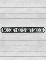 Nobody Gets Out Sober....Road Sign
